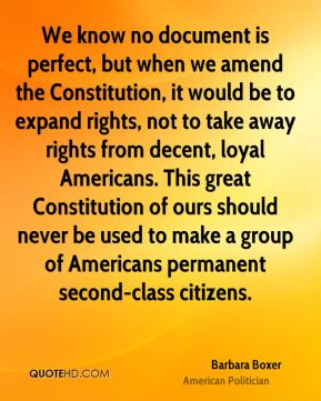 We know no document is perfect, but when we amend the Constitution, it would be to expand rights, not to take away rights from decent, loyal Americans. This great Constitution of ours should never be used to make a group of Americans permanent second-class citizens.