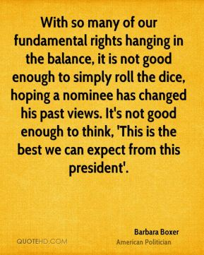 With so many of our fundamental rights hanging in the balance, it is not good enough to simply roll the dice, hoping a nominee has changed his past views. It's not good enough to think, 'This is the best we can expect from this president'.