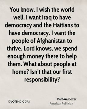 You know, I wish the world well. I want Iraq to have democracy and the Haitians to have democracy. I want the people of Afghanistan to thrive. Lord knows, we spend enough money there to help them. What about people at home? Isn't that our first responsibility?