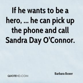 Barbara Boxer - If he wants to be a hero, ... he can pick up the phone and call Sandra Day O'Connor.