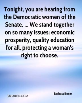 Barbara Boxer - Tonight, you are hearing from the Democratic women of the Senate, ... We stand together on so many issues: economic prosperity, quality education for all, protecting a woman's right to choose.