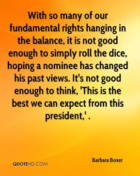 With so many of our fundamental rights hanging in the balance, it is not good enough to simply roll the dice, hoping a nominee has changed his past views. It's not good enough to think, 'This is the best we can expect from this president,' .