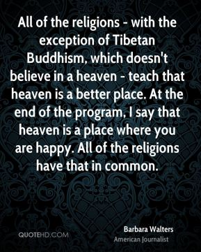 Barbara Walters - All of the religions - with the exception of Tibetan Buddhism, which doesn't believe in a heaven - teach that heaven is a better place. At the end of the program, I say that heaven is a place where you are happy. All of the religions have that in common.