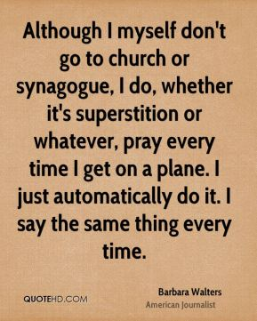 Although I myself don't go to church or synagogue, I do, whether it's superstition or whatever, pray every time I get on a plane. I just automatically do it. I say the same thing every time.