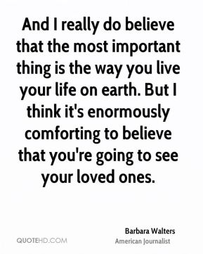 And I really do believe that the most important thing is the way you live your life on earth. But I think it's enormously comforting to believe that you're going to see your loved ones.