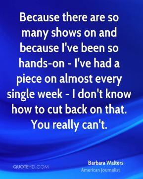 Barbara Walters - Because there are so many shows on and because I've been so hands-on - I've had a piece on almost every single week - I don't know how to cut back on that. You really can't.