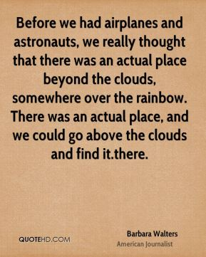 Before we had airplanes and astronauts, we really thought that there was an actual place beyond the clouds, somewhere over the rainbow. There was an actual place, and we could go above the clouds and find it.there.