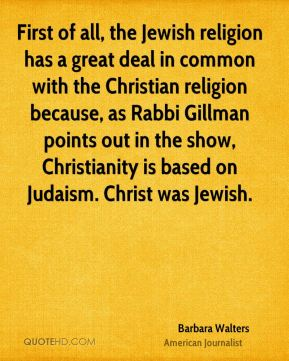 Barbara Walters - First of all, the Jewish religion has a great deal in common with the Christian religion because, as Rabbi Gillman points out in the show, Christianity is based on Judaism. Christ was Jewish.