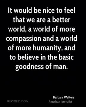 Barbara Walters - It would be nice to feel that we are a better world, a world of more compassion and a world of more humanity, and to believe in the basic goodness of man.