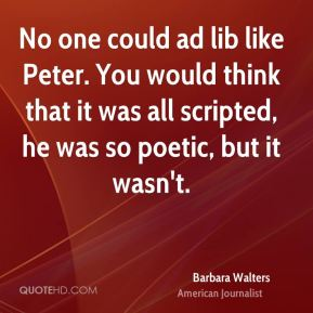 Barbara Walters - No one could ad lib like Peter. You would think that it was all scripted, he was so poetic, but it wasn't.