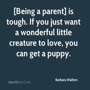 Barbara Walters - [Being a parent] is tough. If you just want a wonderful little creature to love, you can get a puppy.