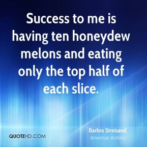 Barbra Streisand - Success to me is having ten honeydew melons and eating only the top half of each slice.