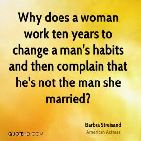 Barbra Streisand - Why does a woman work ten years to change a man's habits and then complain that he's not the man she married?