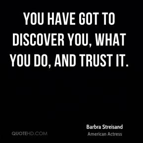 You have got to discover you, what you do, and trust it.