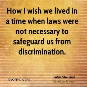 How I wish we lived in a time when laws were not necessary to safeguard us from discrimination.