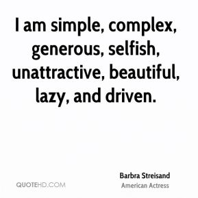 Barbra Streisand - I am simple, complex, generous, selfish, unattractive, beautiful, lazy, and driven.