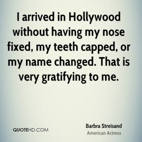 Barbra Streisand - I arrived in Hollywood without having my nose fixed, my teeth capped, or my name changed. That is very gratifying to me.