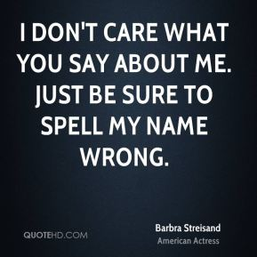 I don't care what you say about me. Just be sure to spell my name wrong.