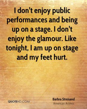 I don't enjoy public performances and being up on a stage. I don't enjoy the glamour. Like tonight, I am up on stage and my feet hurt.
