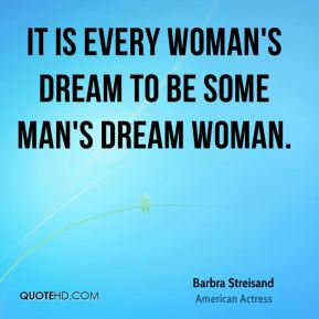 It is every woman's dream to be some man's dream woman.