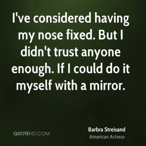 Barbra Streisand - I've considered having my nose fixed. But I didn't trust anyone enough. If I could do it myself with a mirror.