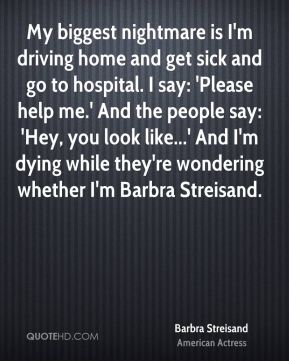 My biggest nightmare is I'm driving home and get sick and go to hospital. I say: 'Please help me.' And the people say: 'Hey, you look like...' And I'm dying while they're wondering whether I'm Barbra Streisand.