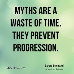 Barbra Streisand - Myths are a waste of time. They prevent progression.
