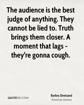 Barbra Streisand - The audience is the best judge of anything. They cannot be lied to. Truth brings them closer. A moment that lags - they're gonna cough.