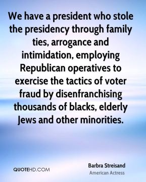 Barbra Streisand - We have a president who stole the presidency through family ties, arrogance and intimidation, employing Republican operatives to exercise the tactics of voter fraud by disenfranchising thousands of blacks, elderly Jews and other minorities.