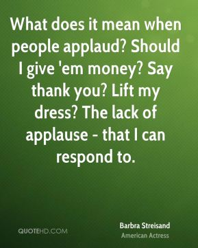 Barbra Streisand - What does it mean when people applaud? Should I give 'em money? Say thank you? Lift my dress? The lack of applause - that I can respond to.