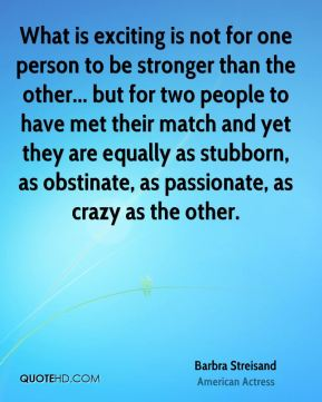 Barbra Streisand - What is exciting is not for one person to be stronger than the other... but for two people to have met their match and yet they are equally as stubborn, as obstinate, as passionate, as crazy as the other.