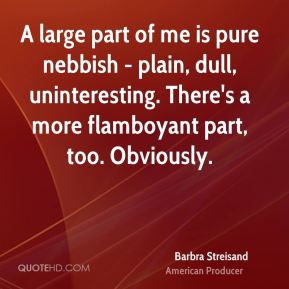 Barbra Streisand - A large part of me is pure nebbish - plain, dull, uninteresting. There's a more flamboyant part, too. Obviously.