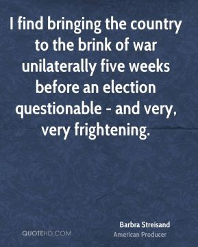 Barbra Streisand - I find bringing the country to the brink of war unilaterally five weeks before an election questionable - and very, very frightening.