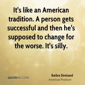 Barbra Streisand - It's like an American tradition. A person gets successful and then he's supposed to change for the worse. It's silly.