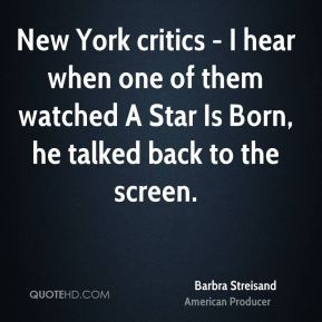 Barbra Streisand - New York critics - I hear when one of them watched A Star Is Born, he talked back to the screen.