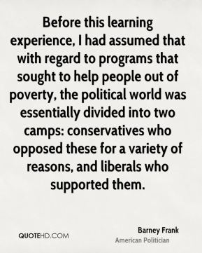 Barney Frank - Before this learning experience, I had assumed that with regard to programs that sought to help people out of poverty, the political world was essentially divided into two camps: conservatives who opposed these for a variety of reasons, and liberals who supported them.
