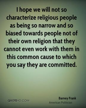 I hope we will not so characterize religious people as being so narrow and so biased towards people not of their own religion that they cannot even work with them in this common cause to which you say they are committed.