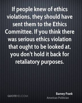 If people knew of ethics violations, they should have sent them to the Ethics Committee. If you think there was serious ethics violation that ought to be looked at, you don't hold it back for retaliatory purposes.