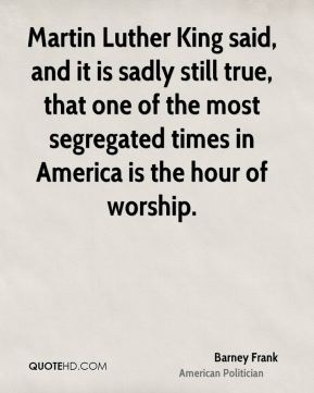 Barney Frank - Martin Luther King said, and it is sadly still true, that one of the most segregated times in America is the hour of worship.