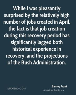 Barney Frank - While I was pleasantly surprised by the relatively high number of jobs created in April, the fact is that job creation during this recovery period has significantly lagged both historical experience in recovery, and the projections of the Bush Administration.