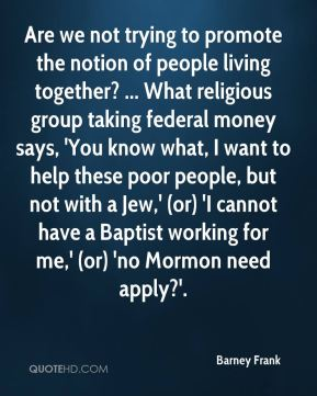 Barney Frank - Are we not trying to promote the notion of people living together? ... What religious group taking federal money says, 'You know what, I want to help these poor people, but not with a Jew,' (or) 'I cannot have a Baptist working for me,' (or) 'no Mormon need apply?'.