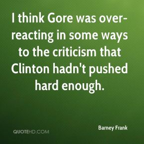 Barney Frank - I think Gore was over-reacting in some ways to the criticism that Clinton hadn't pushed hard enough.