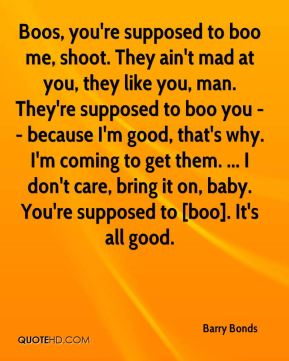 Barry Bonds - Boos, you're supposed to boo me, shoot. They ain't mad at you, they like you, man. They're supposed to boo you -- because I'm good, that's why. I'm coming to get them. ... I don't care, bring it on, baby. You're supposed to [boo]. It's all good.