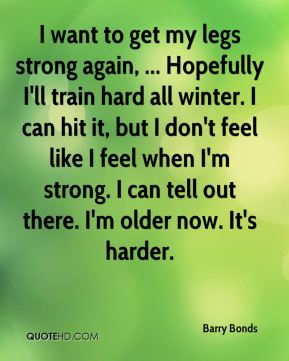 I want to get my legs strong again, ... Hopefully I'll train hard all winter. I can hit it, but I don't feel like I feel when I'm strong. I can tell out there. I'm older now. It's harder.