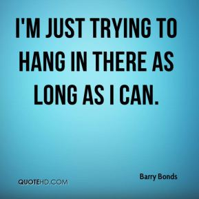 I'm just trying to hang in there as long as I can.