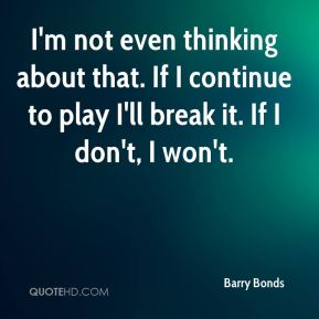 I'm not even thinking about that. If I continue to play I'll break it. If I don't, I won't.