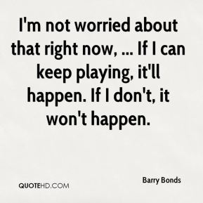 I'm not worried about that right now, ... If I can keep playing, it'll happen. If I don't, it won't happen.