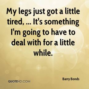 Barry Bonds - My legs just got a little tired, ... It's something I'm going to have to deal with for a little while.