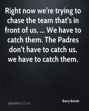 Right now we're trying to chase the team that's in front of us, ... We have to catch them. The Padres don't have to catch us, we have to catch them.