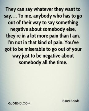 They can say whatever they want to say, ... To me, anybody who has to go out of their way to say something negative about somebody else, they're in a lot more pain than I am. I'm not in that kind of pain. You've got to be miserable to go out of your way just to be negative about somebody all the time.